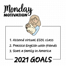 Monday Motivation. 2021 Goals: 1) Attend virtual ESOL class, 2) Practice English with friends, 3) Start a family in America